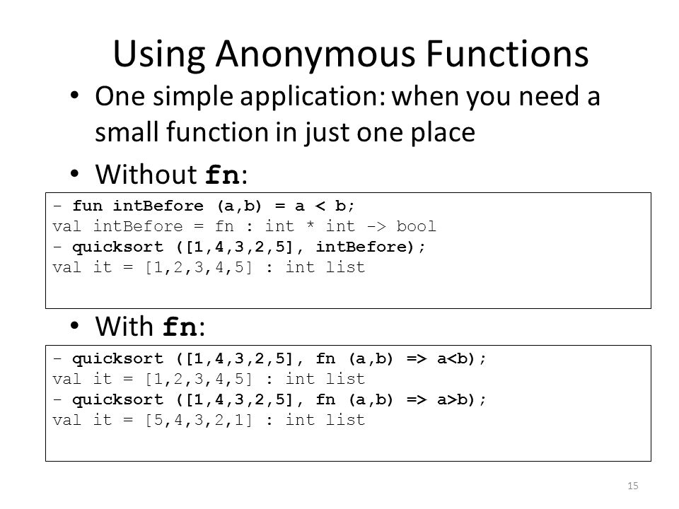 Using Anonymous Functions One simple application: when you need a small function in just one place Without fn : With fn : - fun intBefore (a,b) = a bool - quicksort ([1,4,3,2,5], intBefore); val it = [1,2,3,4,5] : int list - quicksort ([1,4,3,2,5], fn (a,b) => a a>b); val it = [5,4,3,2,1] : int list 15