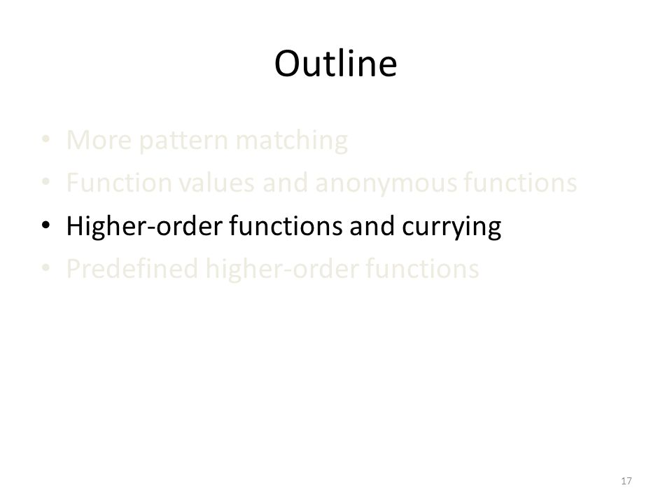 Outline More pattern matching Function values and anonymous functions Higher-order functions and currying Predefined higher-order functions 17