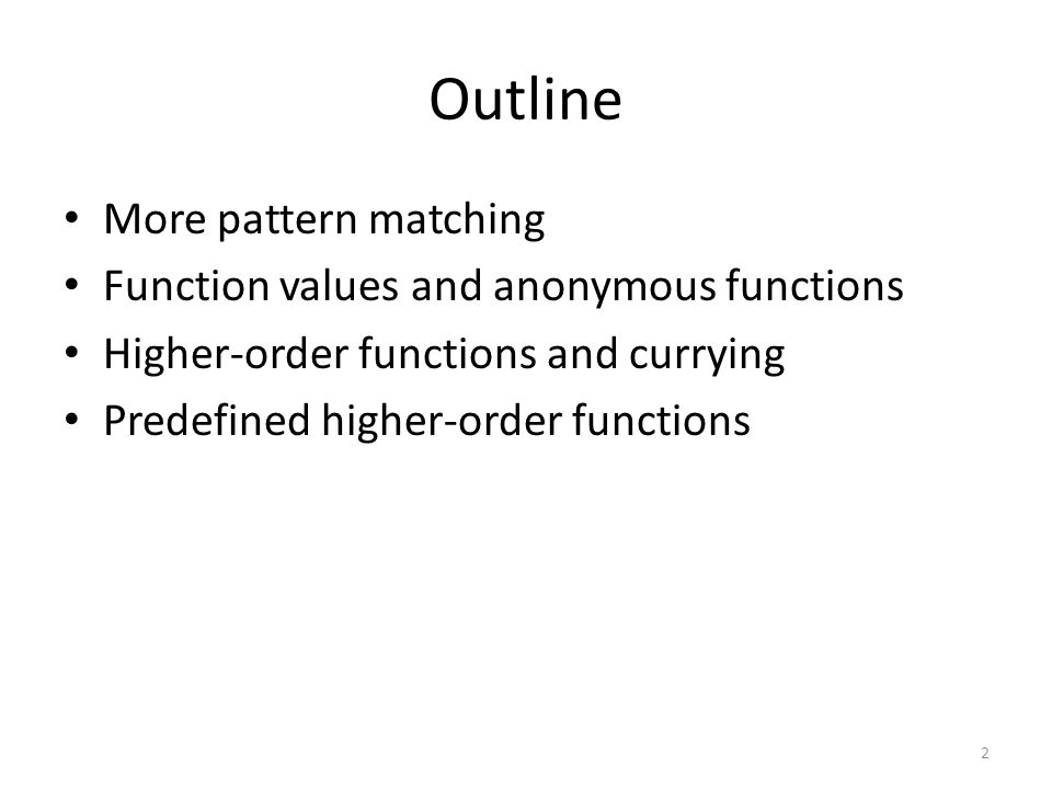 Outline More pattern matching Function values and anonymous functions Higher-order functions and currying Predefined higher-order functions 2