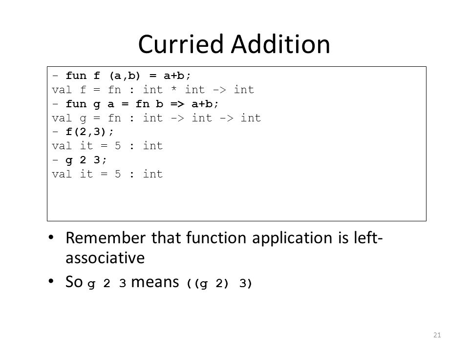 Curried Addition Remember that function application is left- associative So g 2 3 means ((g 2) 3) - fun f (a,b) = a+b; val f = fn : int * int -> int - fun g a = fn b => a+b; val g = fn : int -> int -> int - f(2,3); val it = 5 : int - g 2 3; val it = 5 : int 21