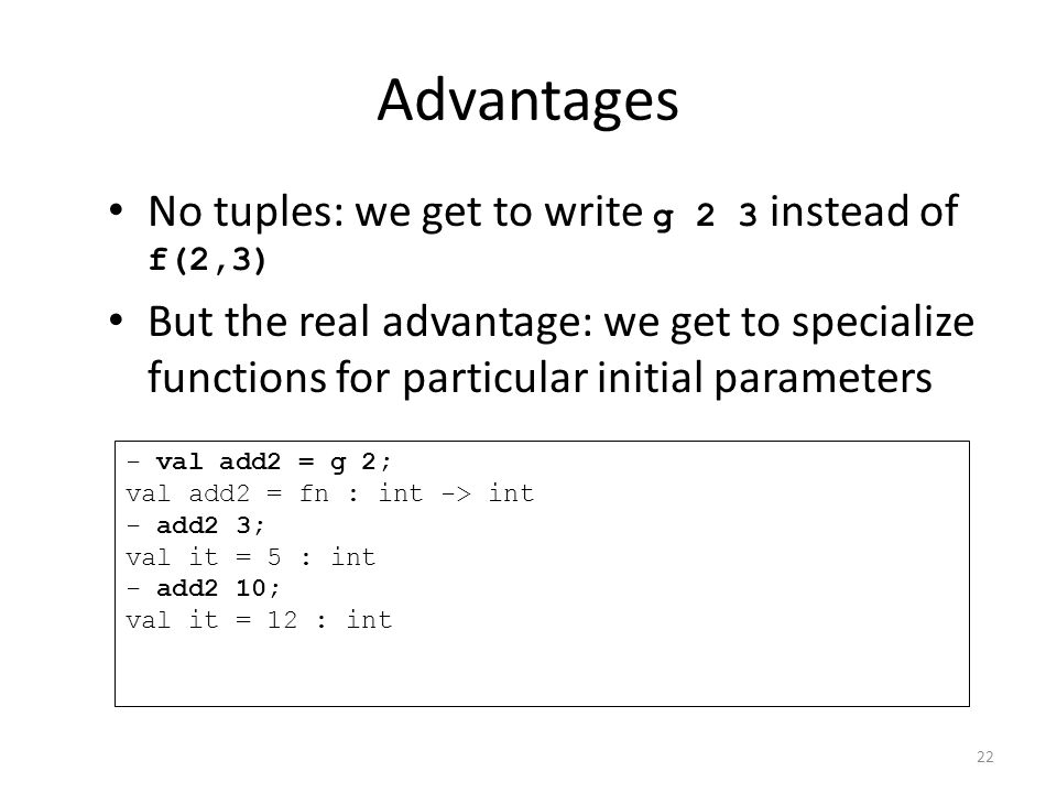 Advantages No tuples: we get to write g 2 3 instead of f(2,3) But the real advantage: we get to specialize functions for particular initial parameters - val add2 = g 2; val add2 = fn : int -> int - add2 3; val it = 5 : int - add2 10; val it = 12 : int 22