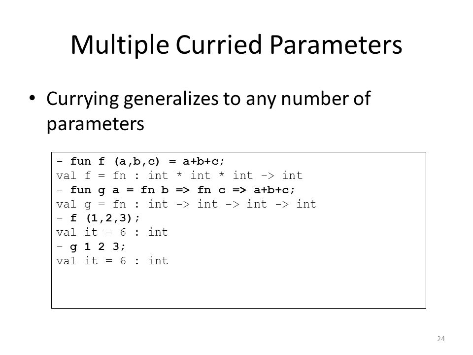 Multiple Curried Parameters Currying generalizes to any number of parameters - fun f (a,b,c) = a+b+c; val f = fn : int * int * int -> int - fun g a = fn b => fn c => a+b+c; val g = fn : int -> int -> int -> int - f (1,2,3); val it = 6 : int - g 1 2 3; val it = 6 : int 24
