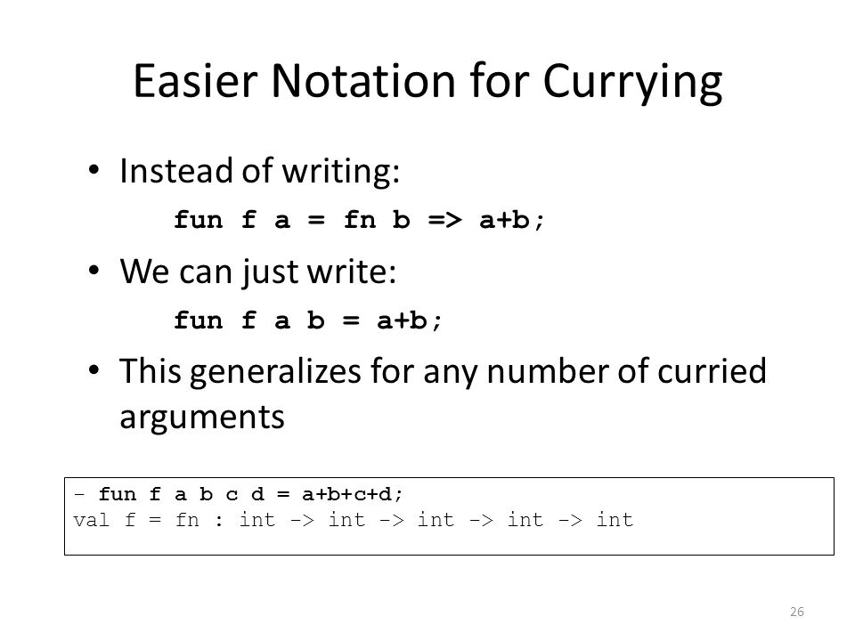 Easier Notation for Currying Instead of writing: fun f a = fn b => a+b; We can just write: fun f a b = a+b; This generalizes for any number of curried arguments - fun f a b c d = a+b+c+d; val f = fn : int -> int -> int -> int -> int 26