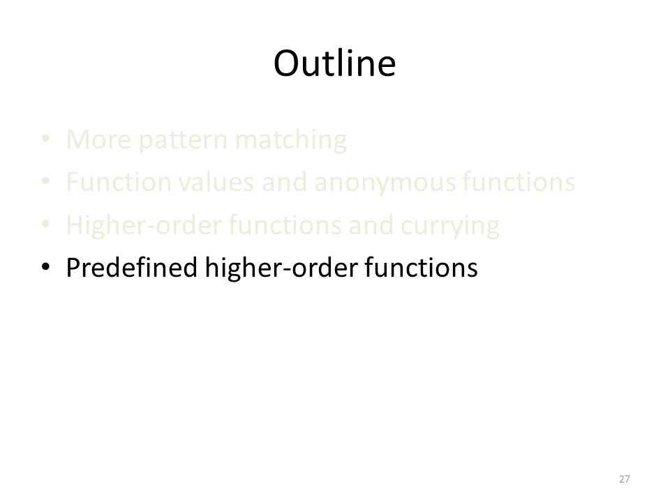 Outline More pattern matching Function values and anonymous functions Higher-order functions and currying Predefined higher-order functions 27