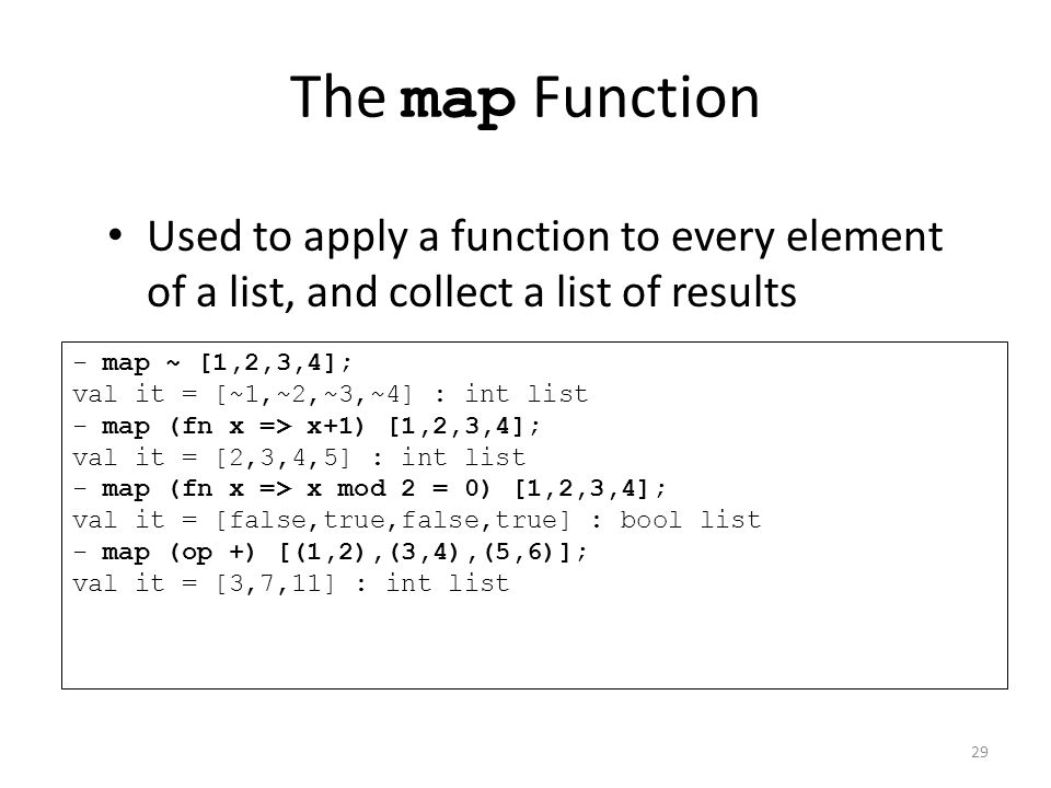 The map Function Used to apply a function to every element of a list, and collect a list of results - map ~ [1,2,3,4]; val it = [~1,~2,~3,~4] : int list - map (fn x => x+1) [1,2,3,4]; val it = [2,3,4,5] : int list - map (fn x => x mod 2 = 0) [1,2,3,4]; val it = [false,true,false,true] : bool list - map (op +) [(1,2),(3,4),(5,6)]; val it = [3,7,11] : int list 29