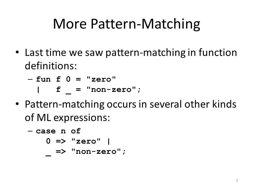 More Pattern-Matching Last time we saw pattern-matching in function definitions: – fun f 0 = zero | f _ = non-zero ; Pattern-matching occurs in several other kinds of ML expressions: – case n of 0 => zero | _ => non-zero ; 3