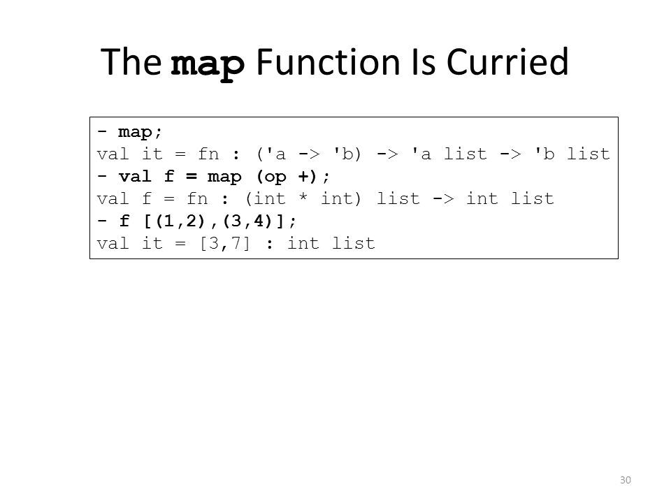 The map Function Is Curried - map; val it = fn : ( a -> b) -> a list -> b list - val f = map (op +); val f = fn : (int * int) list -> int list - f [(1,2),(3,4)]; val it = [3,7] : int list 30