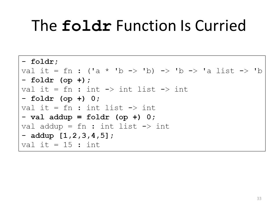 The foldr Function Is Curried - foldr; val it = fn : ( a * b -> b) -> b -> a list -> b - foldr (op +); val it = fn : int -> int list -> int - foldr (op +) 0; val it = fn : int list -> int - val addup = foldr (op +) 0; val addup = fn : int list -> int - addup [1,2,3,4,5]; val it = 15 : int 33