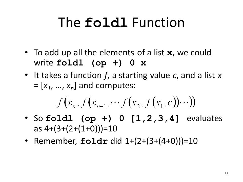 The foldl Function To add up all the elements of a list x, we could write foldl (op +) 0 x It takes a function f, a starting value c, and a list x = [x 1, …, x n ] and computes: So foldl (op +) 0 [1,2,3,4] evaluates as 4+(3+(2+(1+0)))=10 Remember, foldr did 1+(2+(3+(4+0)))=10 35