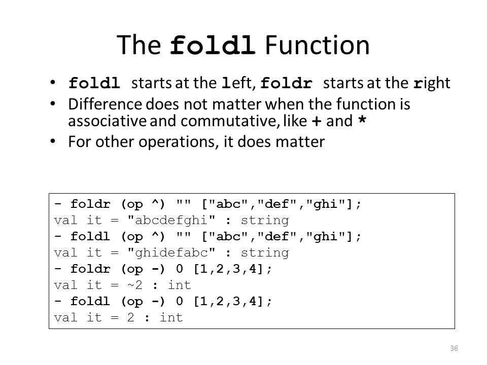 The foldl Function foldl starts at the l eft, foldr starts at the r ight Difference does not matter when the function is associative and commutative, like + and * For other operations, it does matter - foldr (op ^) [ abc , def , ghi ]; val it = abcdefghi : string - foldl (op ^) [ abc , def , ghi ]; val it = ghidefabc : string - foldr (op -) 0 [1,2,3,4]; val it = ~2 : int - foldl (op -) 0 [1,2,3,4]; val it = 2 : int 36