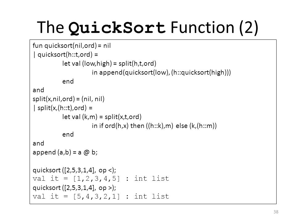 The QuickSort Function (2) fun quicksort(nil,ord) = nil | quicksort(h::t,ord) = let val (low,high) = split(h,t,ord) in append(quicksort(low), (h::quicksort(high))) end and split(x,nil,ord) = (nil, nil) | split(x,(h::t),ord) = let val (k,m) = split(x,t,ord) in if ord(h,x) then ((h::k),m) else (k,(h::m)) end and append (a,b) = a @ b; quicksort ([2,5,3,1,4], op <); val it = [1,2,3,4,5] : int list quicksort ([2,5,3,1,4], op >); val it = [5,4,3,2,1] : int list 38