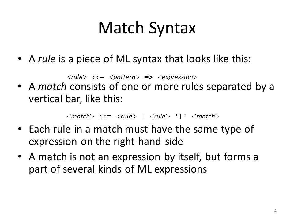Match Syntax A rule is a piece of ML syntax that looks like this: A match consists of one or more rules separated by a vertical bar, like this: Each rule in a match must have the same type of expression on the right-hand side A match is not an expression by itself, but forms a part of several kinds of ML expressions ::= => ::= | | 4