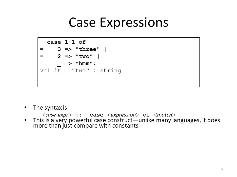 Case Expressions The syntax is This is a very powerful case construct—unlike many languages, it does more than just compare with constants - case 1+1 of = 3 => three | = 2 => two | = _ => hmm ; val it = two : string ::= case of 5