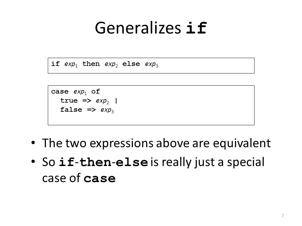 Generalizes if The two expressions above are equivalent So if - then - else is really just a special case of case if exp 1 then exp 2 else exp 3 case exp 1 of true => exp 2 | false => exp 3 7
