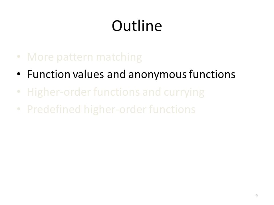 Outline More pattern matching Function values and anonymous functions Higher-order functions and currying Predefined higher-order functions 9