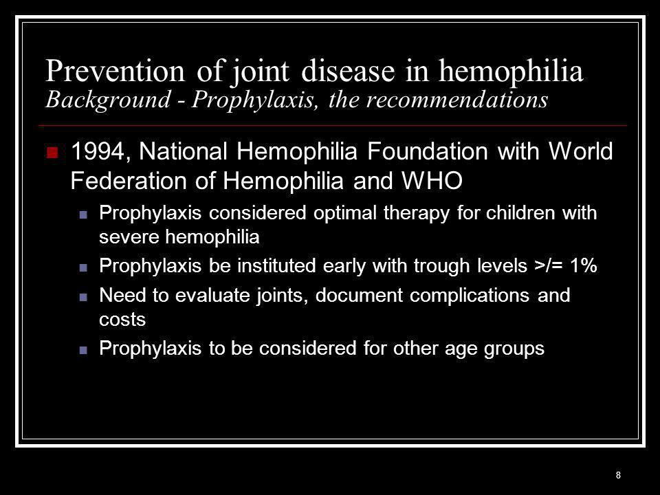 8 Prevention of joint disease in hemophilia Background - Prophylaxis, the recommendations 1994, National Hemophilia Foundation with World Federation of Hemophilia and WHO Prophylaxis considered optimal therapy for children with severe hemophilia Prophylaxis be instituted early with trough levels >/= 1% Need to evaluate joints, document complications and costs Prophylaxis to be considered for other age groups