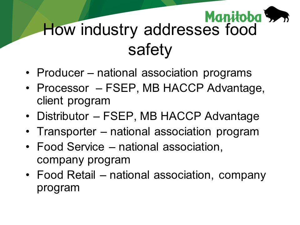 How industry addresses food safety Producer – national association programs Processor – FSEP, MB HACCP Advantage, client program Distributor – FSEP, MB HACCP Advantage Transporter – national association program Food Service – national association, company program Food Retail – national association, company program