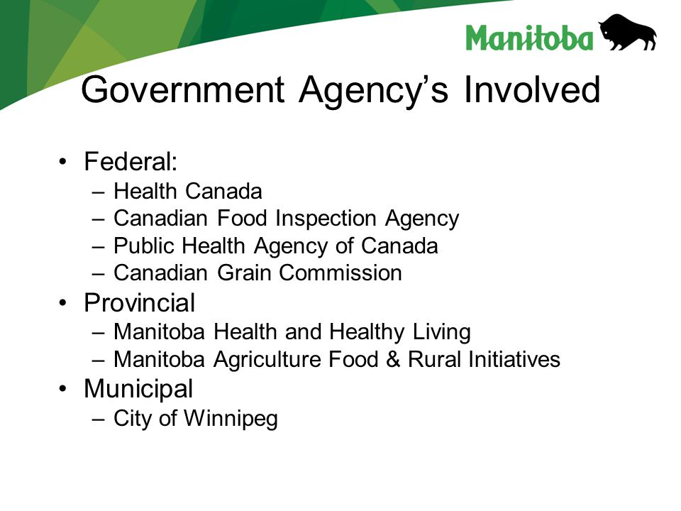 Government Agency's Involved Federal: –Health Canada –Canadian Food Inspection Agency –Public Health Agency of Canada –Canadian Grain Commission Provincial –Manitoba Health and Healthy Living –Manitoba Agriculture Food & Rural Initiatives Municipal –City of Winnipeg