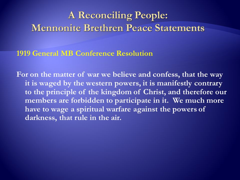 1919 General MB Conference Resolution For on the matter of war we believe and confess, that the way it is waged by the western powers, it is manifestly contrary to the principle of the kingdom of Christ, and therefore our members are forbidden to participate in it.