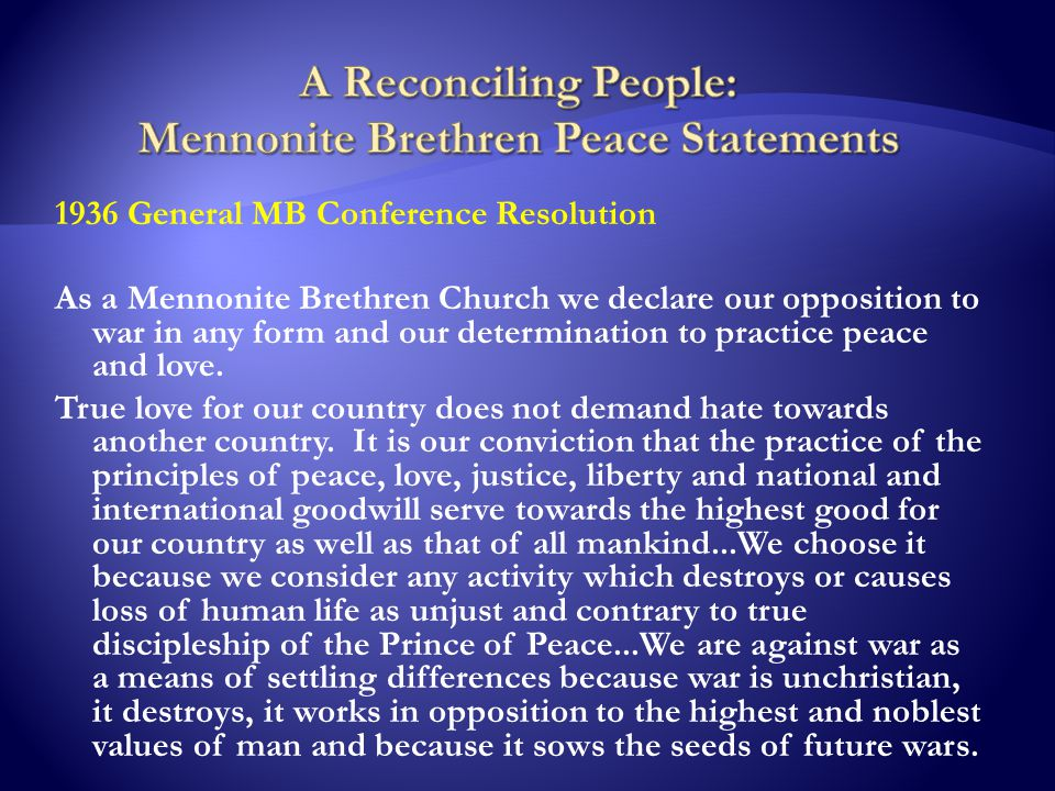 1936 General MB Conference Resolution As a Mennonite Brethren Church we declare our opposition to war in any form and our determination to practice peace and love.