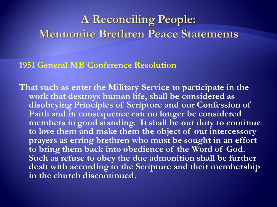 1951 General MB Conference Resolution That such as enter the Military Service to participate in the work that destroys human life, shall be considered as disobeying Principles of Scripture and our Confession of Faith and in consequence can no longer be considered members in good standing.