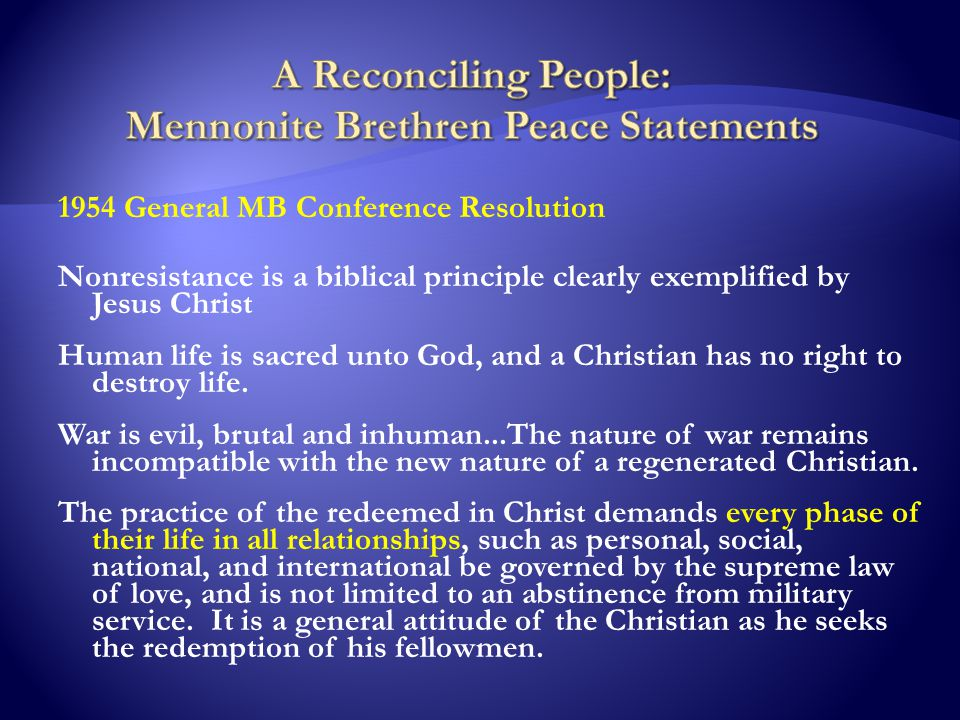 1954 General MB Conference Resolution Nonresistance is a biblical principle clearly exemplified by Jesus Christ Human life is sacred unto God, and a Christian has no right to destroy life.