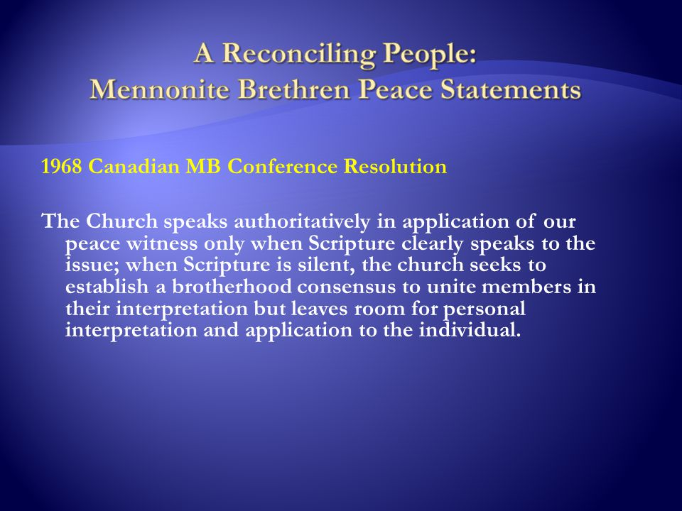 1968 Canadian MB Conference Resolution The Church speaks authoritatively in application of our peace witness only when Scripture clearly speaks to the issue; when Scripture is silent, the church seeks to establish a brotherhood consensus to unite members in their interpretation but leaves room for personal interpretation and application to the individual.