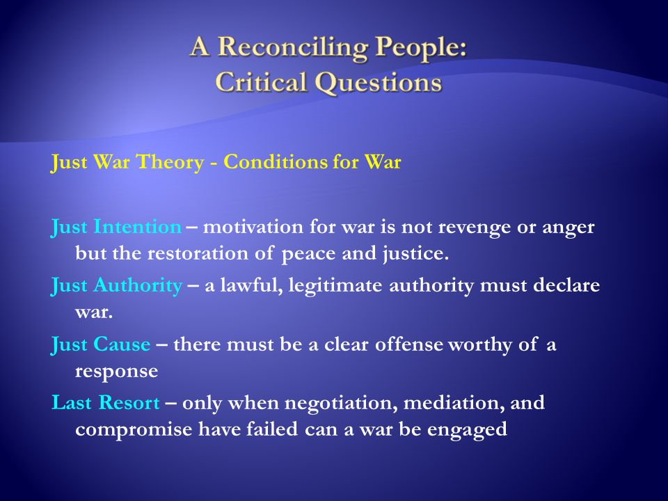 Just War Theory - Conditions for War Just Intention – motivation for war is not revenge or anger but the restoration of peace and justice.