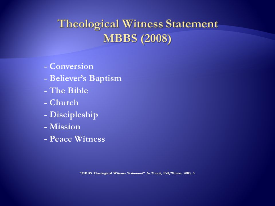 - Conversion - Believer's Baptism - The Bible - Church - Discipleship - Mission - Peace Witness MBBS Theological Witness Statement In Touch, Fall/Winter 2008, 5.