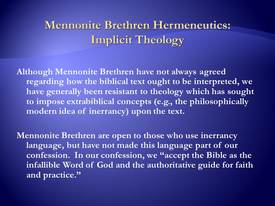 Although Mennonite Brethren have not always agreed regarding how the biblical text ought to be interpreted, we have generally been resistant to theology which has sought to impose extrabiblical concepts (e.g., the philosophically modern idea of inerrancy) upon the text.