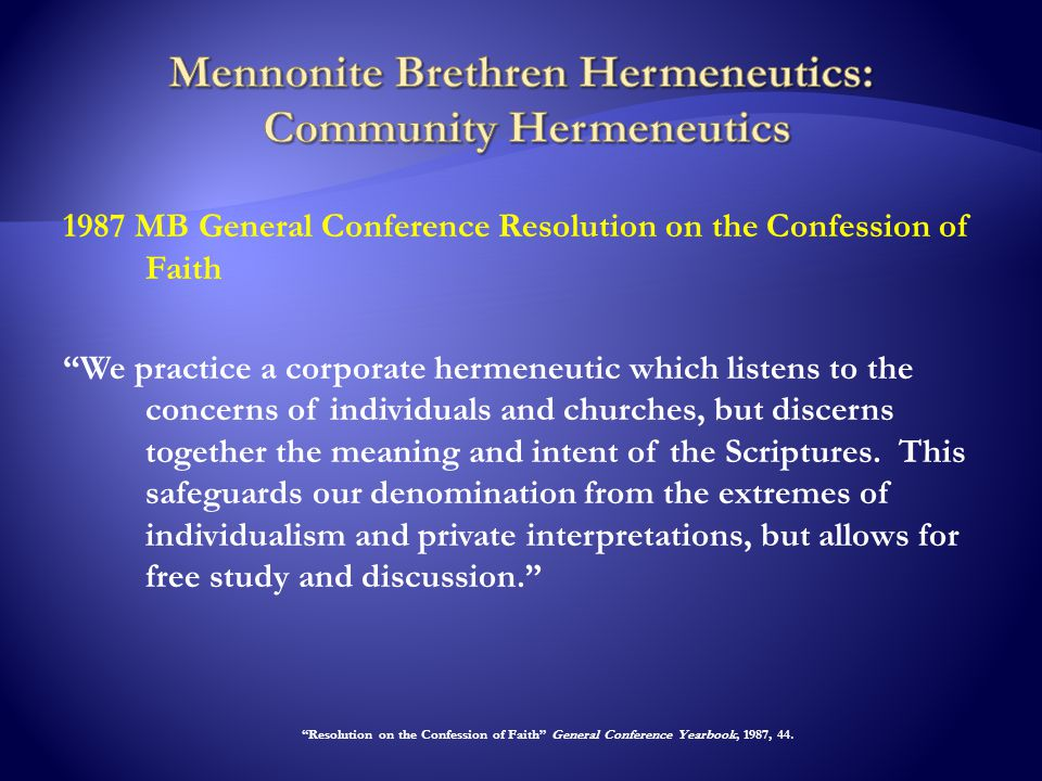 1987 MB General Conference Resolution on the Confession of Faith We practice a corporate hermeneutic which listens to the concerns of individuals and churches, but discerns together the meaning and intent of the Scriptures.