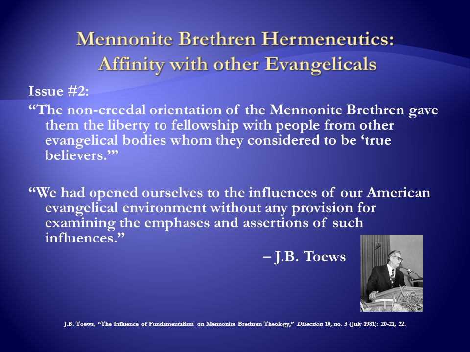 Issue #2: The non-creedal orientation of the Mennonite Brethren gave them the liberty to fellowship with people from other evangelical bodies whom they considered to be 'true believers.' We had opened ourselves to the influences of our American evangelical environment without any provision for examining the emphases and assertions of such influences. – J.B.