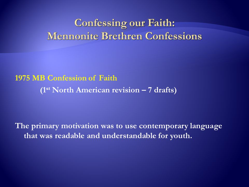 1975 MB Confession of Faith (1 st North American revision – 7 drafts) The primary motivation was to use contemporary language that was readable and understandable for youth.
