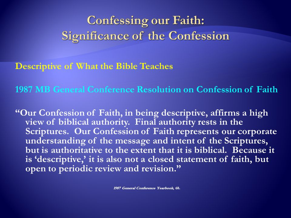 Descriptive of What the Bible Teaches 1987 MB General Conference Resolution on Confession of Faith Our Confession of Faith, in being descriptive, affirms a high view of biblical authority.
