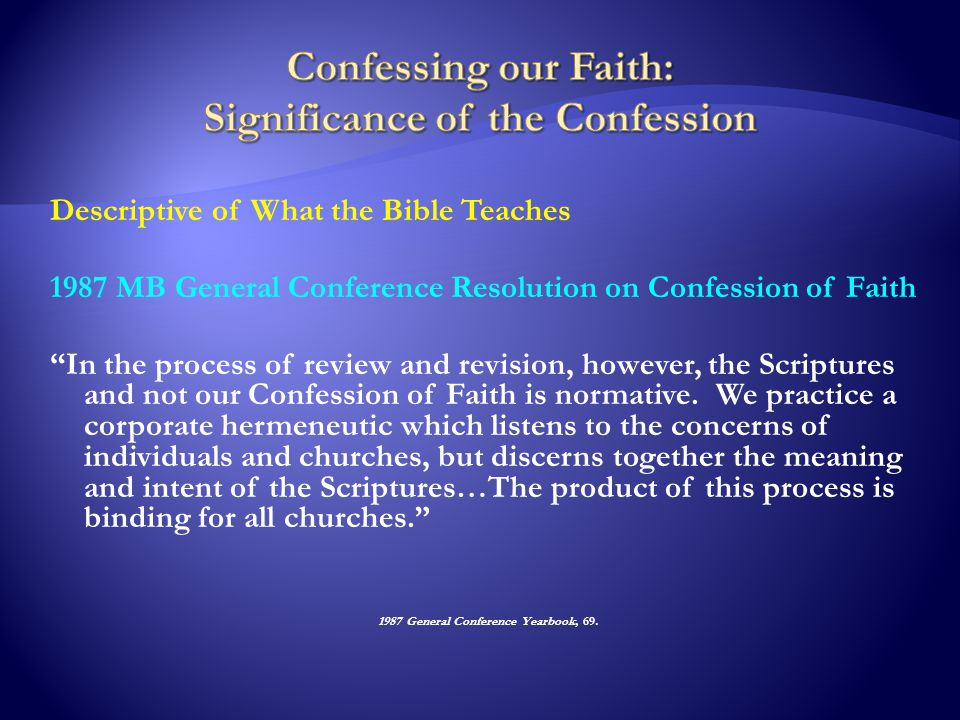 Descriptive of What the Bible Teaches 1987 MB General Conference Resolution on Confession of Faith In the process of review and revision, however, the Scriptures and not our Confession of Faith is normative.