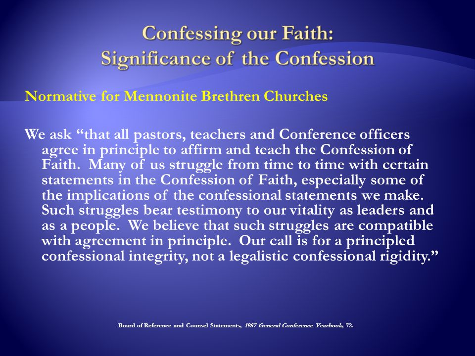 Normative for Mennonite Brethren Churches We ask that all pastors, teachers and Conference officers agree in principle to affirm and teach the Confession of Faith.