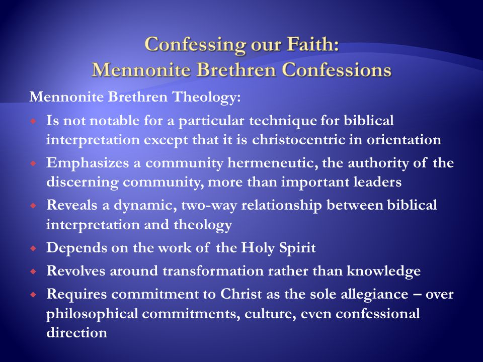 Mennonite Brethren Theology:  Is not notable for a particular technique for biblical interpretation except that it is christocentric in orientation  Emphasizes a community hermeneutic, the authority of the discerning community, more than important leaders  Reveals a dynamic, two-way relationship between biblical interpretation and theology  Depends on the work of the Holy Spirit  Revolves around transformation rather than knowledge  Requires commitment to Christ as the sole allegiance – over philosophical commitments, culture, even confessional direction