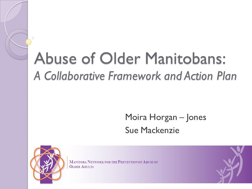Abuse of Older Manitobans: A Collaborative Framework and Action Plan Moira Horgan – Jones Sue Mackenzie M ANITOBA N ETWORK FOR THE P REVENTION OF A BUSE OF O LDER A DULTS