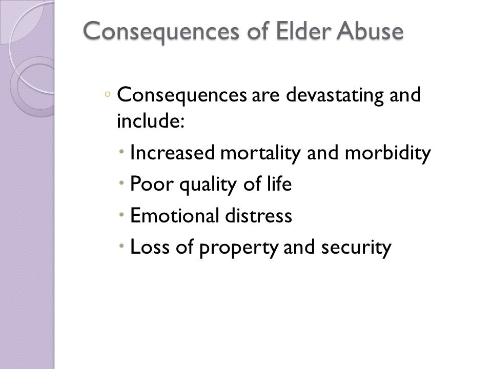 Consequences of Elder Abuse ◦ Consequences are devastating and include:  Increased mortality and morbidity  Poor quality of life  Emotional distress  Loss of property and security