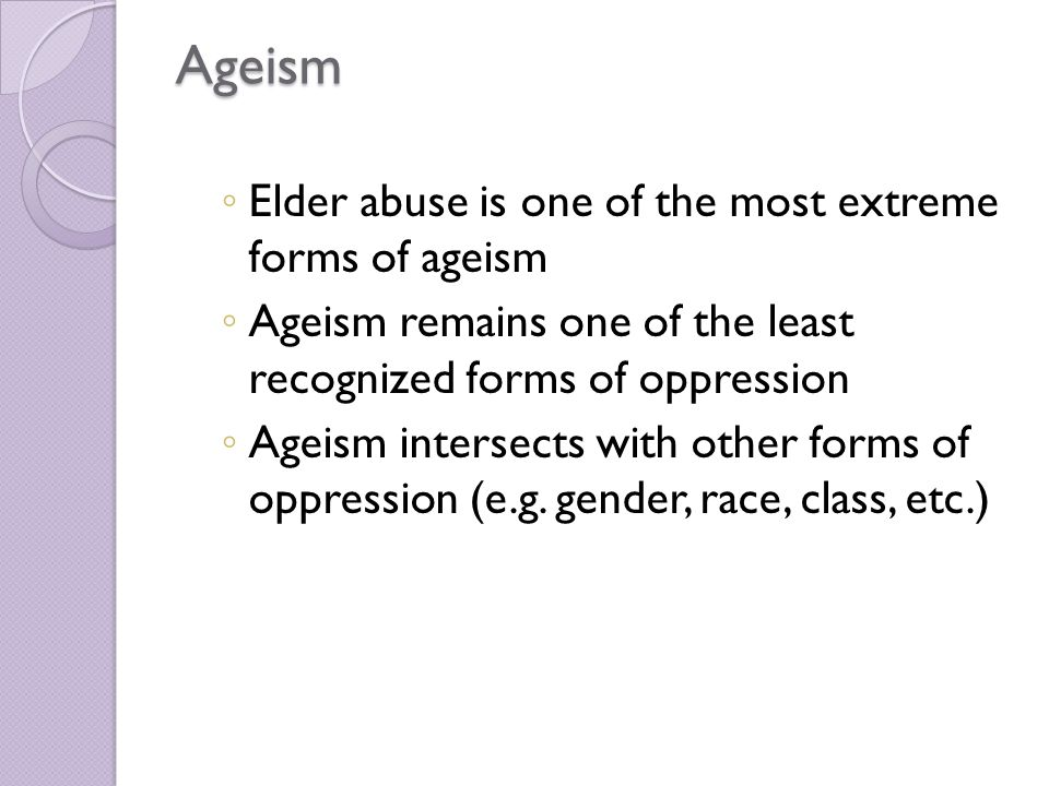 Ageism ◦ Elder abuse is one of the most extreme forms of ageism ◦ Ageism remains one of the least recognized forms of oppression ◦ Ageism intersects with other forms of oppression (e.g.