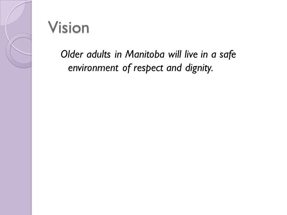 Vision Older adults in Manitoba will live in a safe environment of respect and dignity.