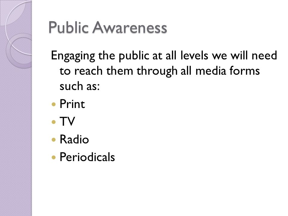 Public Awareness Engaging the public at all levels we will need to reach them through all media forms such as: Print TV Radio Periodicals