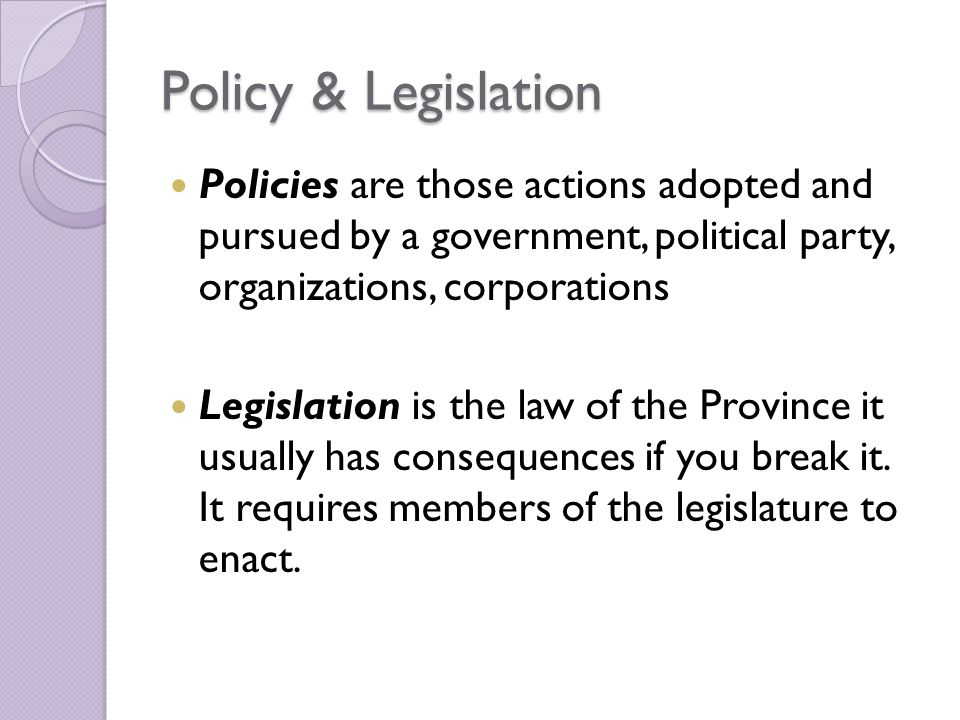 Policy & Legislation Policies are those actions adopted and pursued by a government, political party, organizations, corporations Legislation is the law of the Province it usually has consequences if you break it.