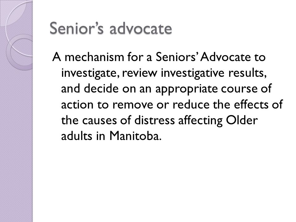 Senior's advocate A mechanism for a Seniors' Advocate to investigate, review investigative results, and decide on an appropriate course of action to remove or reduce the effects of the causes of distress affecting Older adults in Manitoba.