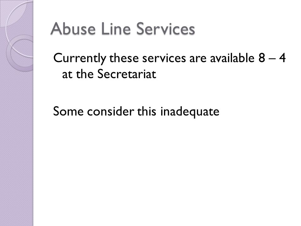 Abuse Line Services Currently these services are available 8 – 4 at the Secretariat Some consider this inadequate