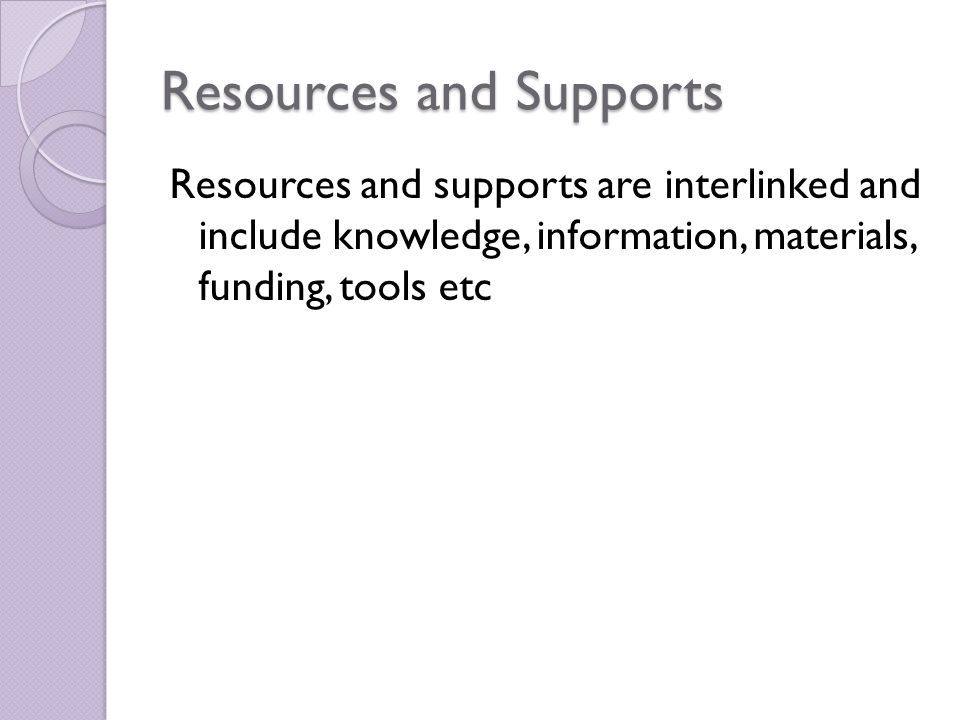 Resources and Supports Resources and supports are interlinked and include knowledge, information, materials, funding, tools etc