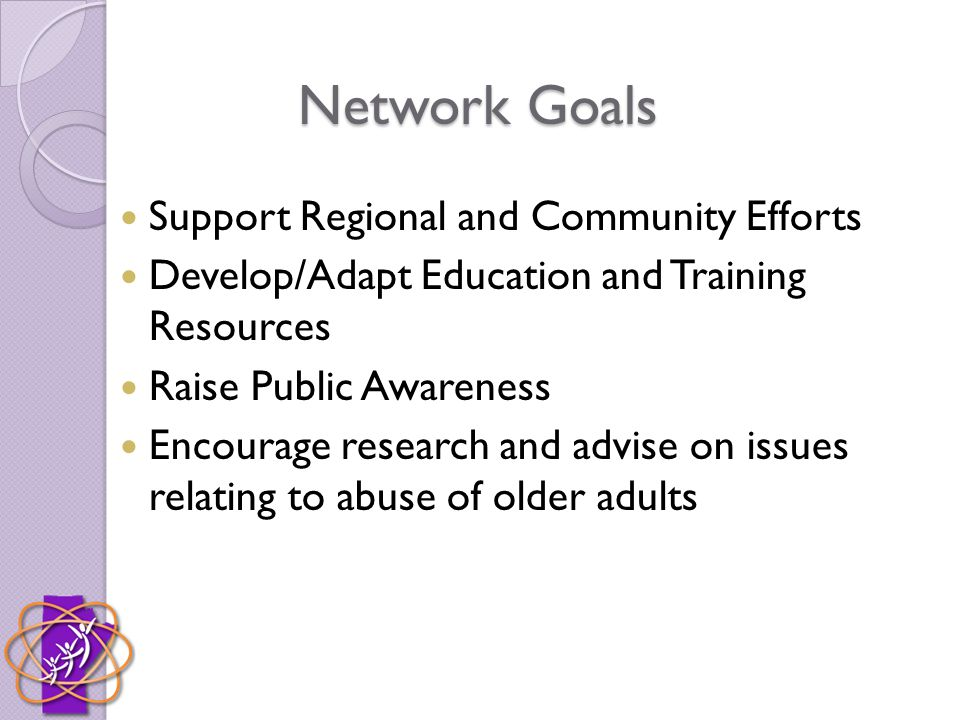 Network Goals Support Regional and Community Efforts Develop/Adapt Education and Training Resources Raise Public Awareness Encourage research and advise on issues relating to abuse of older adults
