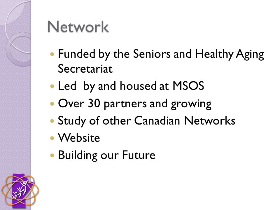 Network Funded by the Seniors and Healthy Aging Secretariat Led by and housed at MSOS Over 30 partners and growing Study of other Canadian Networks Website Building our Future