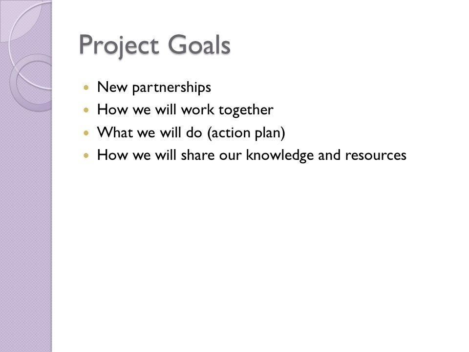 Project Goals New partnerships How we will work together What we will do (action plan) How we will share our knowledge and resources