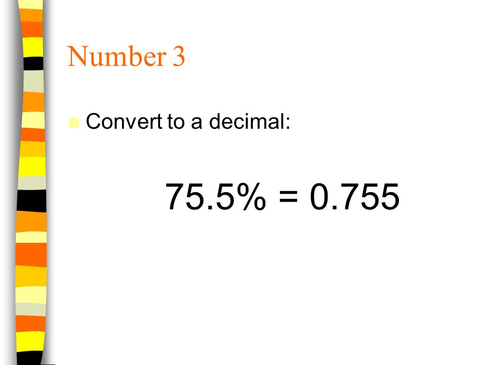 Number 3 Convert to a decimal: 75.5% = 0.755